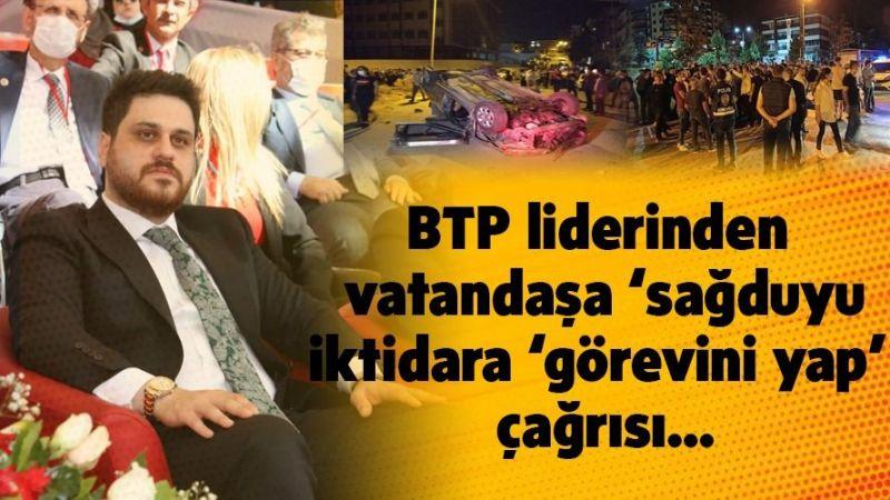 BTP Liderinden Vatandaşa ve İktidara Çağrı!