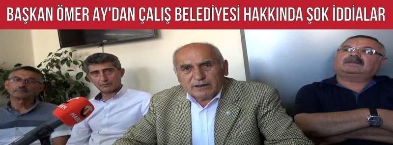 Başkan Ömer Ay'dan Çalış Belediyesi Hakkında Şok İddialar