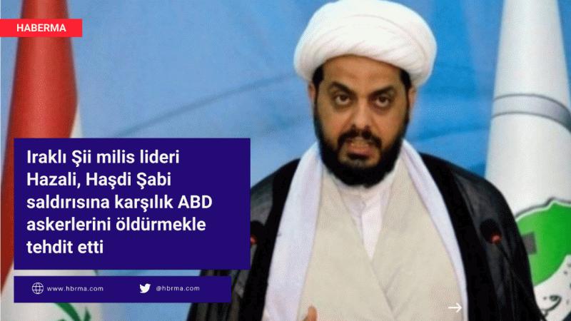 Iraklı Şii milis lideri Hazali, Haşdi Şabi saldırısına karşılık ABD askerlerini öldürmekle tehdit etti