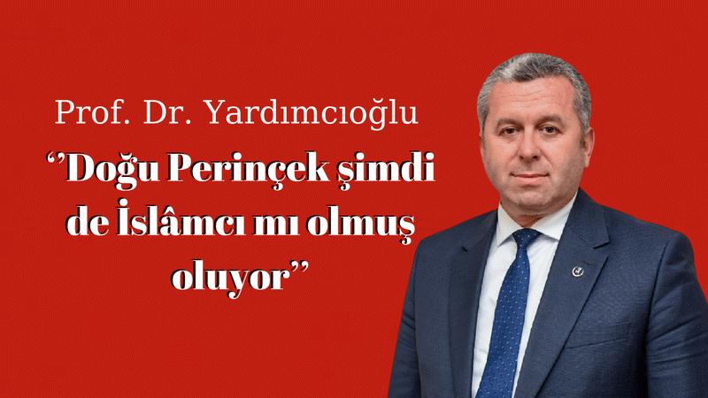 Prof. Dr. Yardımcıoğlu: ''Doğu Perinçek şimdi de İslâmcı mı olmuş oluyor''