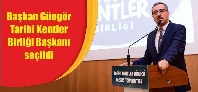 Başkan Güngör Tarihi Kentler Birliği Başkanı seçildi
