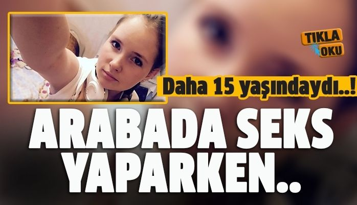 Otomobilde cinsel ilişkiye giren genç kız öldü