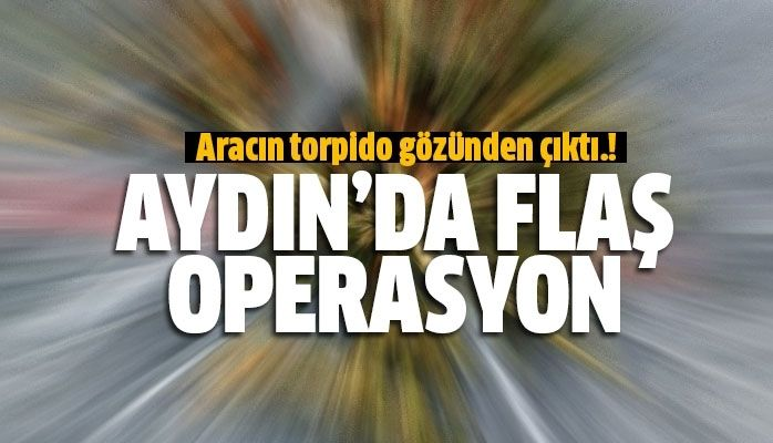 Aydın'da flaş operasyon