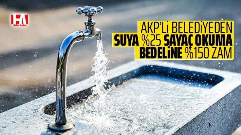 AKP'li belediyeden içme suyuna yüzde 25, sayaç okuma bedeline yüzde 150 zam