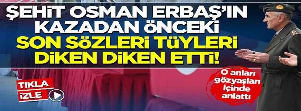 Bitlis şehidi Korgeneral Erbaş'ın kazadan önce söyledikleri tüyleri diken diken etti
