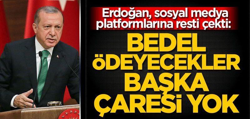 Erdoğan, sosyal medya platformlarına resti çekti: Bedel ödeyecekler, başka çaresi yok