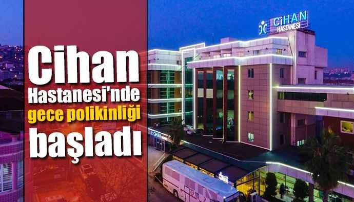 Cihan Hastanesi'nde gece polikinliği başladı