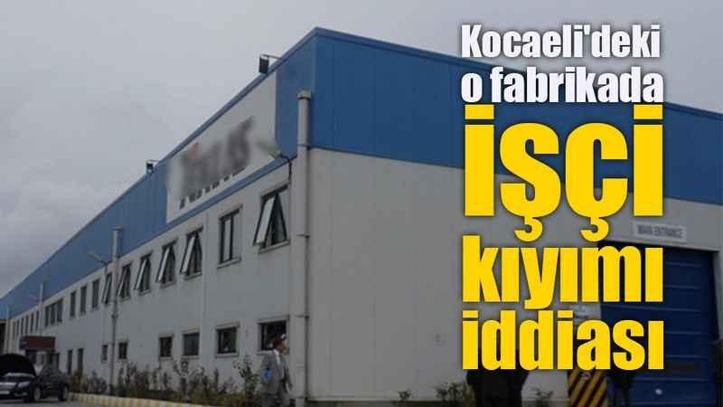 Kocaeli'deki o fabrikada işçi  kıyımı iddiası