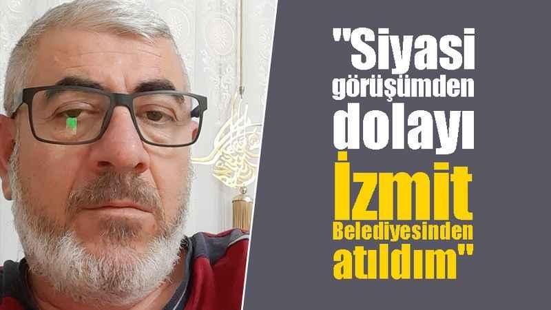 """""""Siyasi görüşümden dolayı İzmit Belediyesinden atıldım"""""""