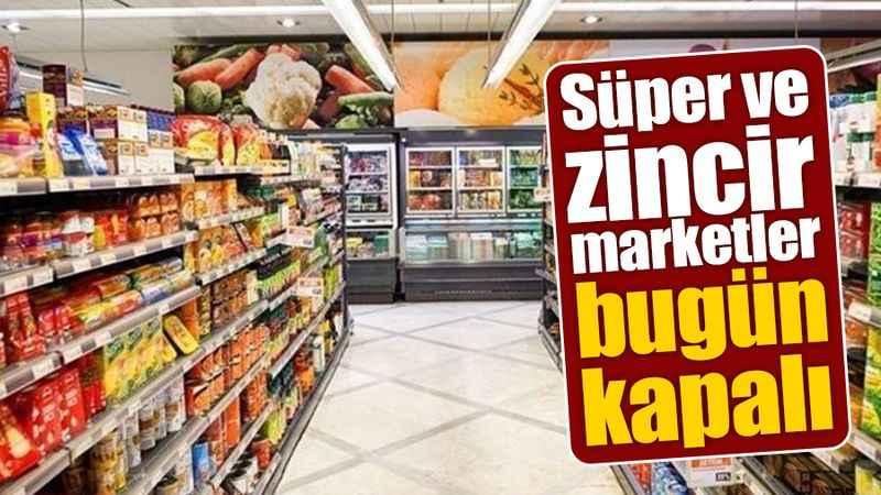 Süper ve zincir marketler bugün kapalı