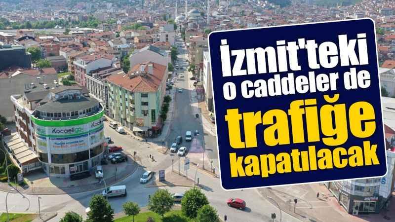 İzmit'teki o caddeler de trafiğe kapatılacak