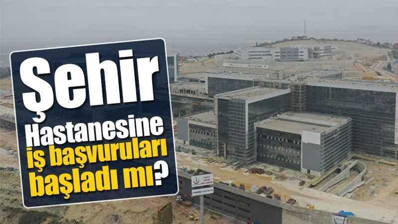 Şehir Hastanesine iş başvuruları başladı mı?