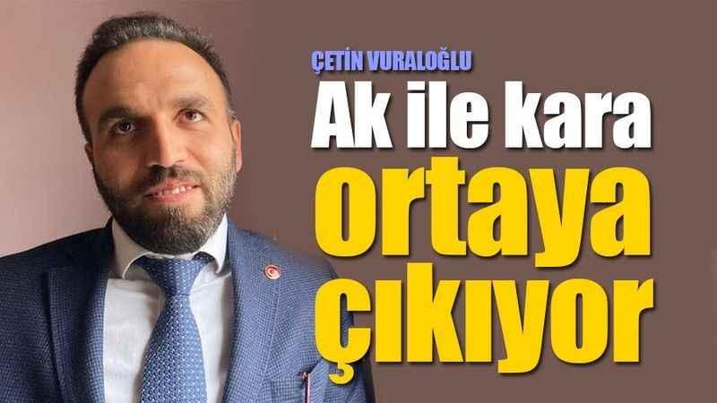 Çetin Vuraloğlu: Ak ile kara ortaya çıkıyor