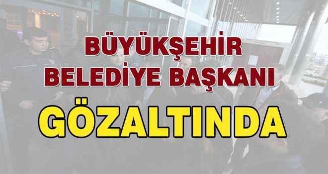 Büyükşehir Belediye Başkanı Gözaltına Alındı