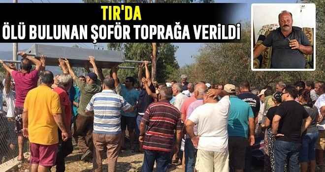 TIR'da ölü bulunan şoför toprağa verildi