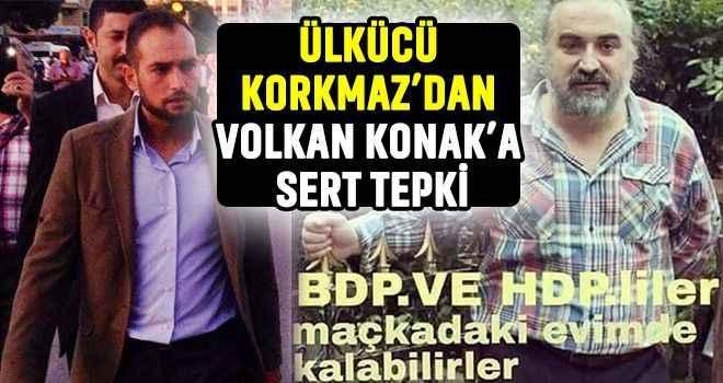 Ülkücü Korkmaz'dan Volkan Konak'a sert tepki