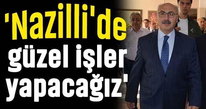 'Nazilli'de güzel işler yapacağız'