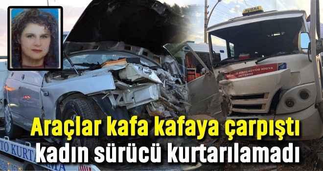 Araçlar kafa kafaya çarpıştı, kadın sürücü kurtarılamadı