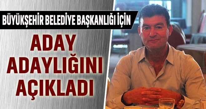Büyükşehir Belediye Başkanlığı için, aday adaylığını açıkladı