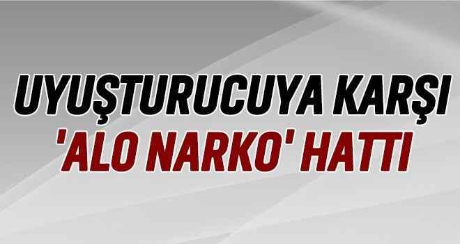 Uyuşturucuya karşı 'Alo Narko' hattı