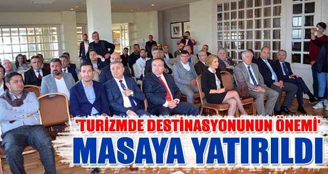 'Turizmde destinasyonunun önemi' masaya yatırıldı