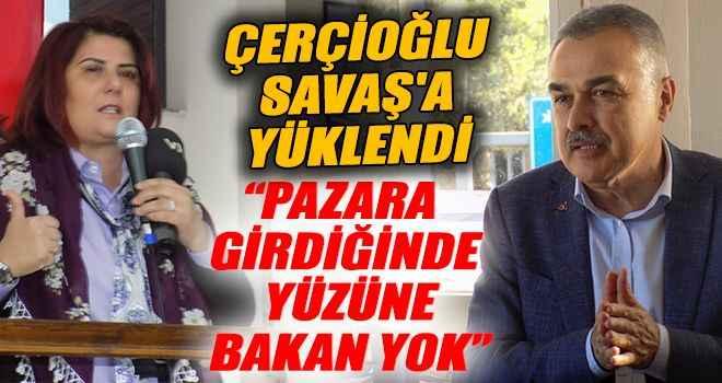 """Çerçioğlu, Savaş'a yüklendi: """"Pazara girdiğinde yüzüne bakan yok"""""""