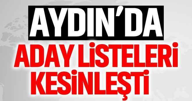 Aydın'da aday listeleri kesinleşti