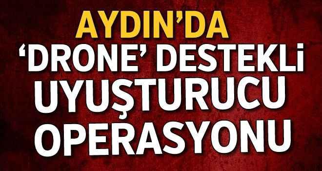 Aydın'da 'drone' destekli uyuşturucu operasyonu