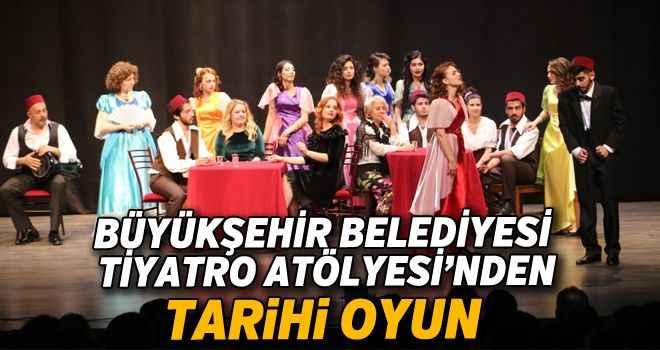 Büyükşehir Belediyesi Tiyatro Atölyesi'nden tarihi oyun