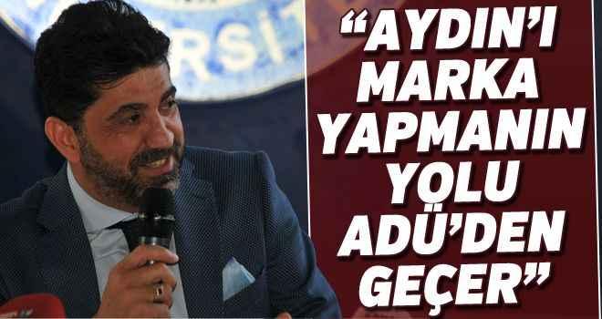 """""""Aydın'ı marka yapmanın yolu ADÜ'den geçer"""""""