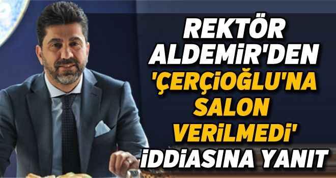 Rektör Aldemir'den, 'Çerçioğlu'na salon verilmedi' iddiasına yanıt