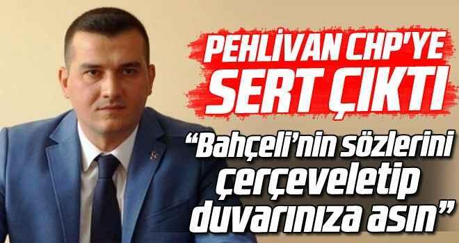 """Pehlivan CHP'ye sert çıktı: """"Bahçeli'nin sözlerini çerçeveletip duvarınıza asın"""""""