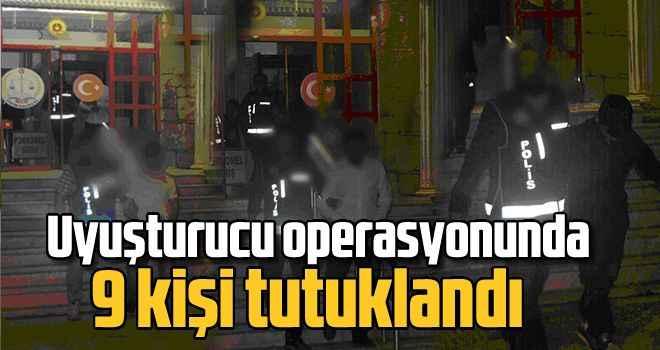 Uyuşturucu operasyonunda 9 kişi tutuklandı