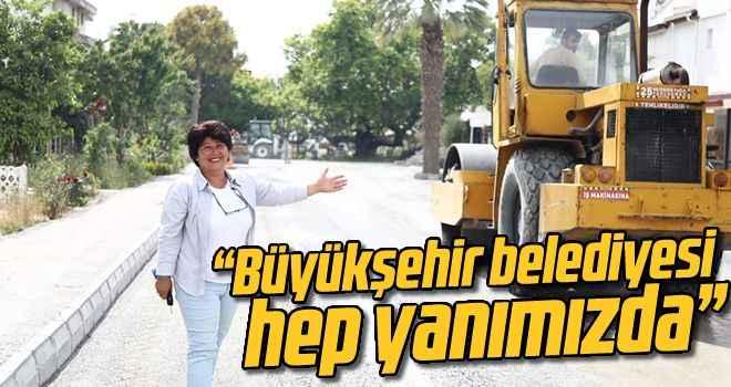 """""""Büyükşehir belediyesi hep yanımızda"""""""