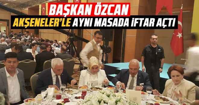Başkan Özcan, Akşener'le aynı masada iftar açtı