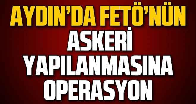 Aydın'da FETÖ'nün askeri yapılanmasına operasyon
