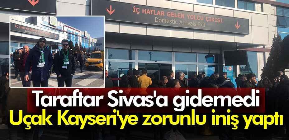 Taraftar Sivas'a gidemedi. Uçak Kayseri'ye indi...