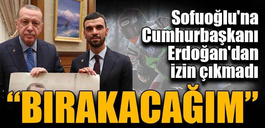 Sofuoğlu'na Cumhurbaşkanı Erdoğan'dan izin çıkmadı