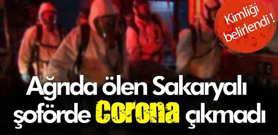 Ağrıda ölen Sakaryalı şoförde Corona çıkmadı