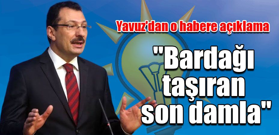 """Yavuz'dan o habere açıklama...""""Bardağı taşıran son damla"""""""
