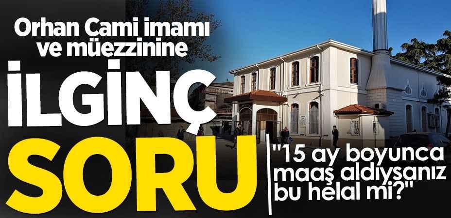 """Orhan Cami imamı ve müezzinine ilginç soru """"15 ay boyunca maaş aldıysanız bu helal mi?"""""""