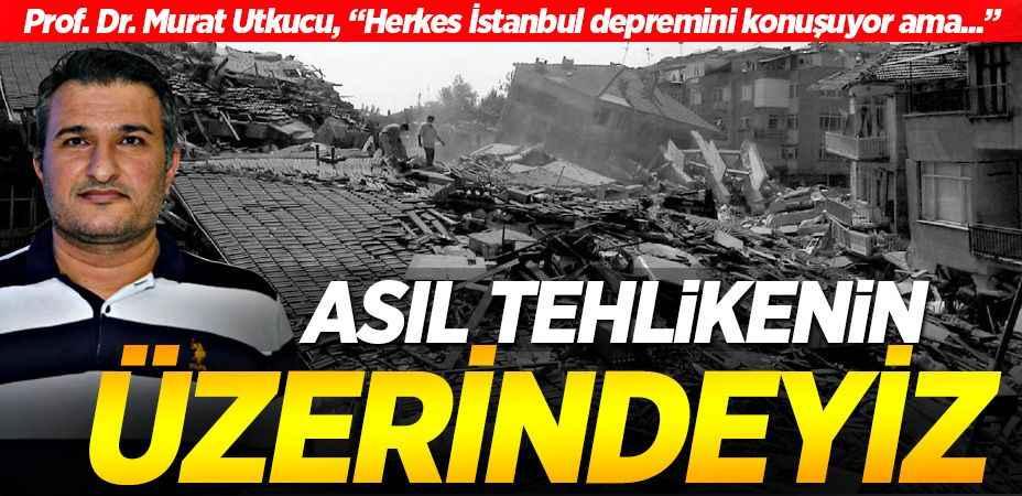 Herkes İstanbul depremini konuşuyor fakat esas tehlikenin üzerindeyiz!
