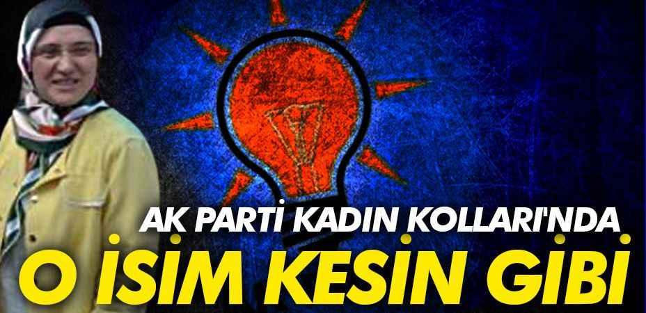 AK Parti Kadın Kolları'nda O isim kesin gibi!