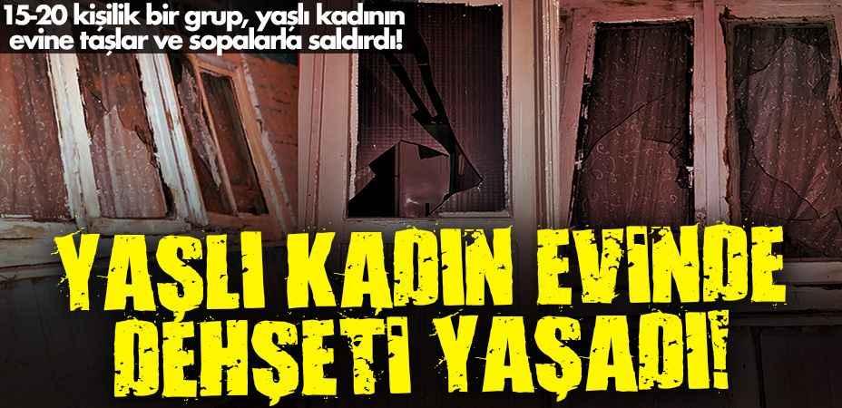 15-20 kişilik bir grup, yaşlı kadının evine taşlar ve sopalarla saldırdı!