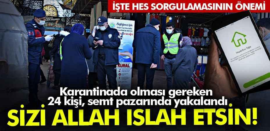 Sizi Allah ıslah etsin! Karantinada olması gereken 24 kişi, semt pazarında yakalandı