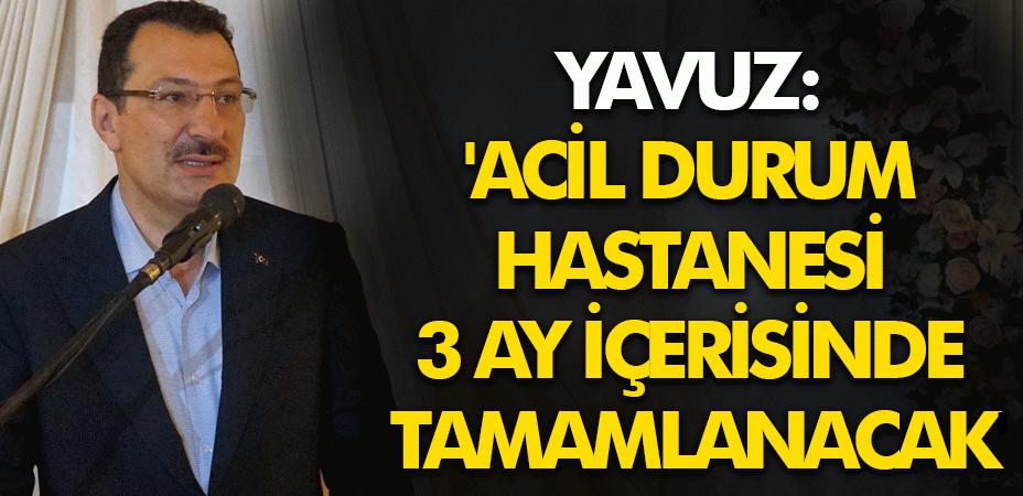 Yavuz: 'Acil Durum hastanesi 3 ay içerisinde tamamlanacak'