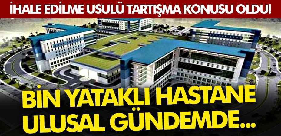 Bin yataklı hastane ulusal gündemde... İhale edilme usulü tartışma konusu oldu!