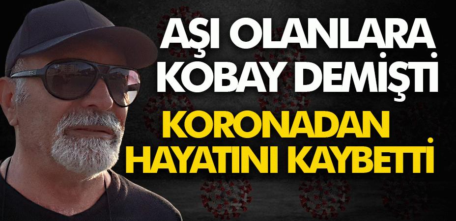 """Aşı olanlara """"Kobay"""" demişti, Koronadan vefat etti"""
