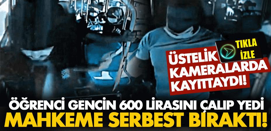 Öğrenci gencin 600 lirasını çalıp yedi, mahkeme serbest bıraktı! Üstelik kameralarda kayıttaydı!