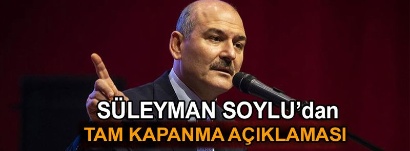 İçişleri Bakanı Soylu'dan tam kapanma açıklaması